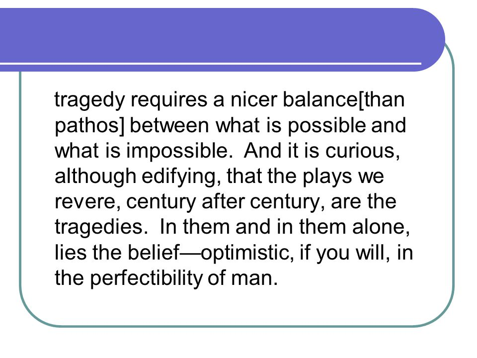 tragedy requires a nicer balance[than pathos] between what is possible and what is impossible.